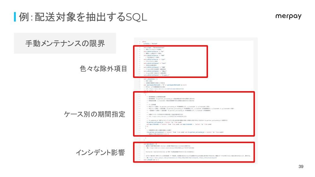 例:配送対象を抽出するSQL 39 色々な除外項目 ケース別の期間指定 インシデント影響 手動...
