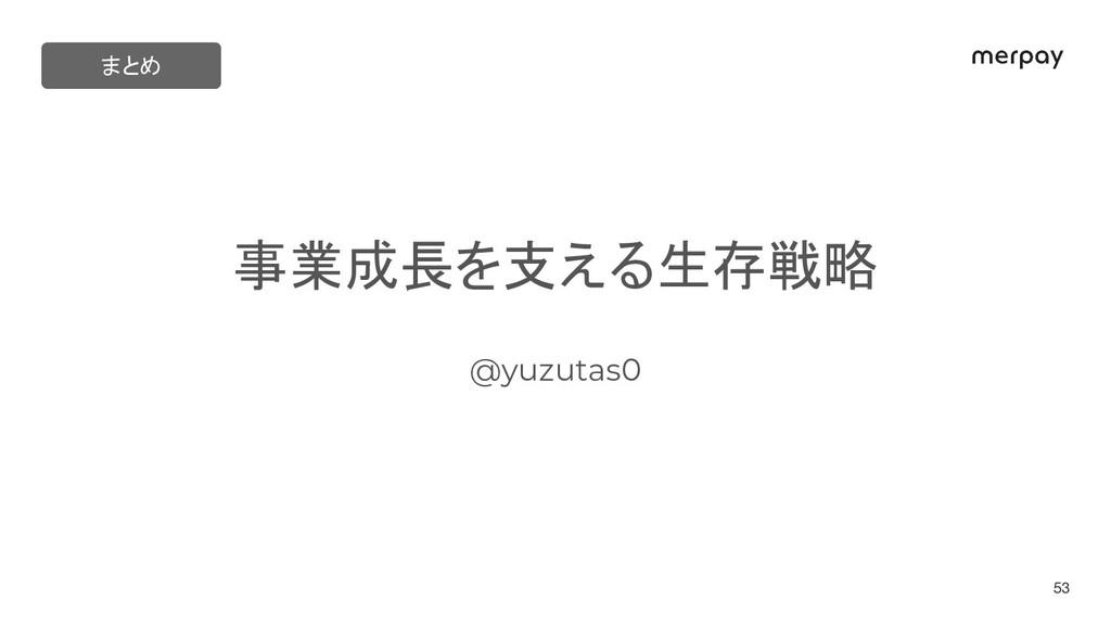 事業成長を支える生存戦略 @yuzutas0 53 まとめ