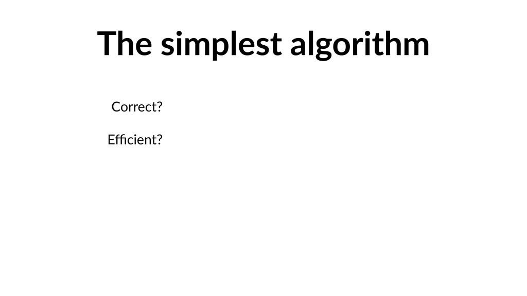 The simplest algorithm Correct? Efficient?