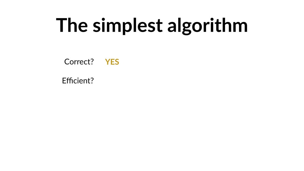 The simplest algorithm Correct? Efficient? YES