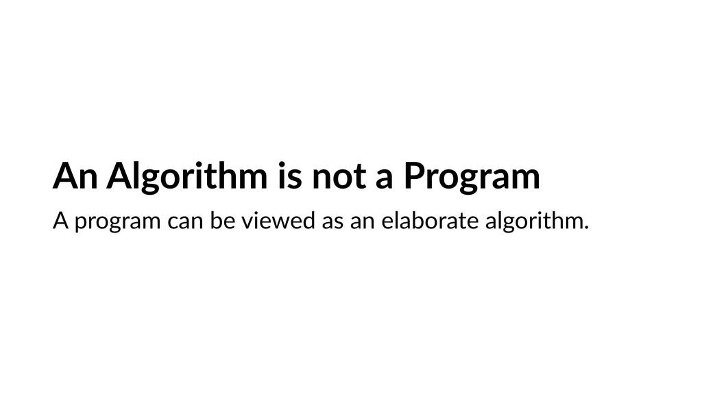An Algorithm is not a Program A program can be ...