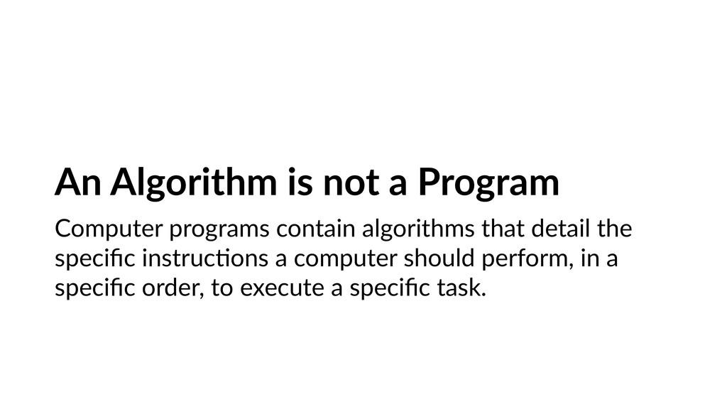 An Algorithm is not a Program Computer programs...