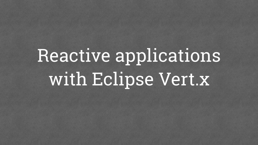 Reactive applications with Eclipse Vert.x