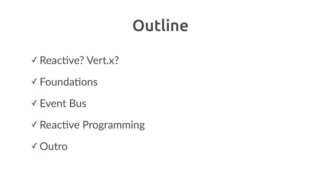 Outline ✓ ReacBve? Vert.x? ✓ FoundaBons ✓ Event...