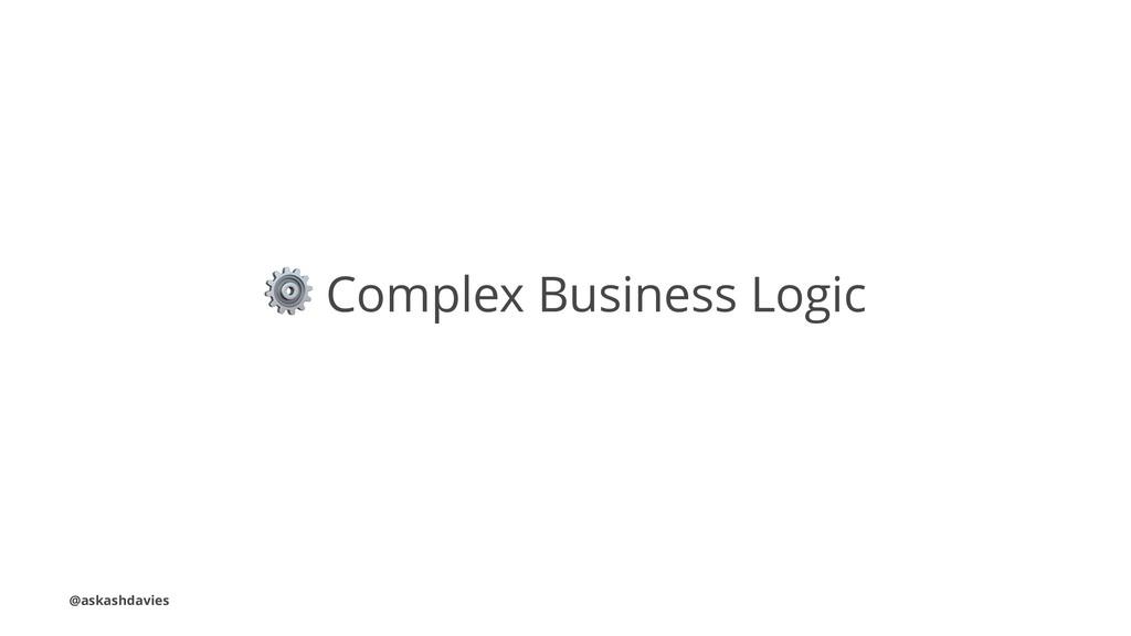 ⚙ Complex Business Logic @askashdavies
