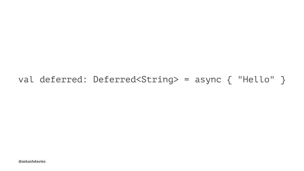 "val deferred: Deferred<String> = async { ""Hello..."