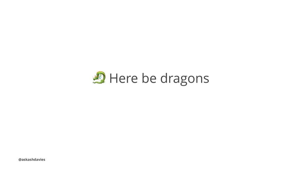 ! Here be dragons @askashdavies