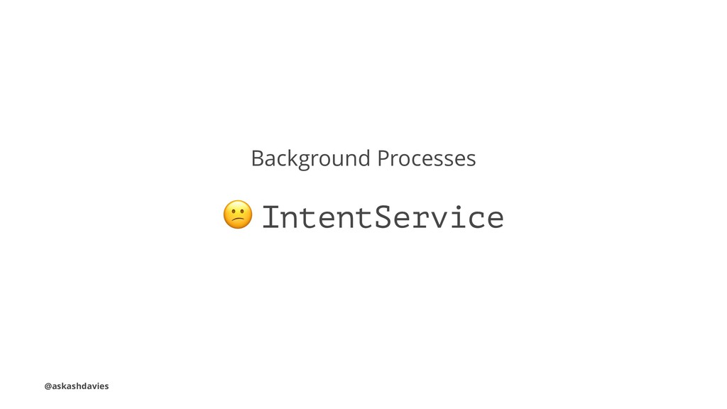 Background Processes ! IntentService @askashdav...