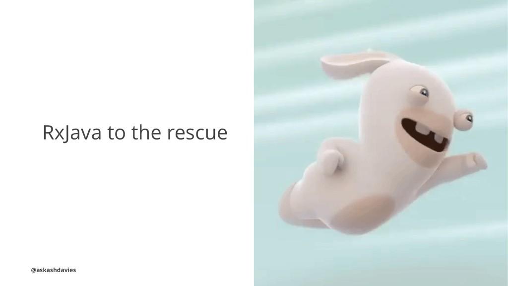 RxJava to the rescue @askashdavies