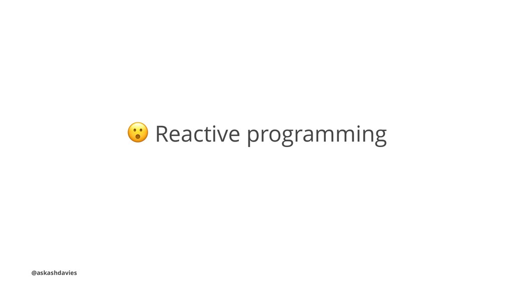 ! Reactive programming @askashdavies