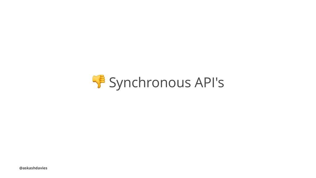 ! Synchronous API's @askashdavies