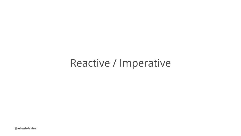 Reactive / Imperative @askashdavies