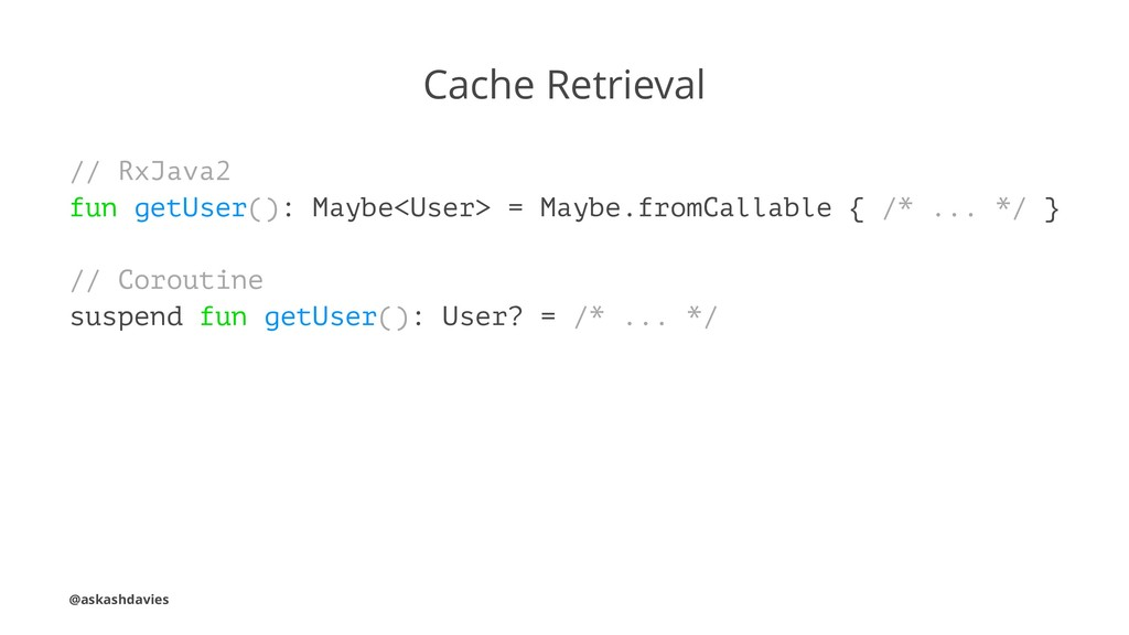 Cache Retrieval // RxJava2 fun getUser(): Maybe...