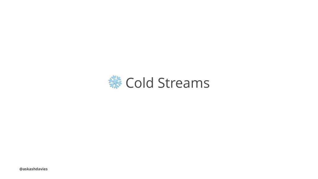 ❄ Cold Streams @askashdavies