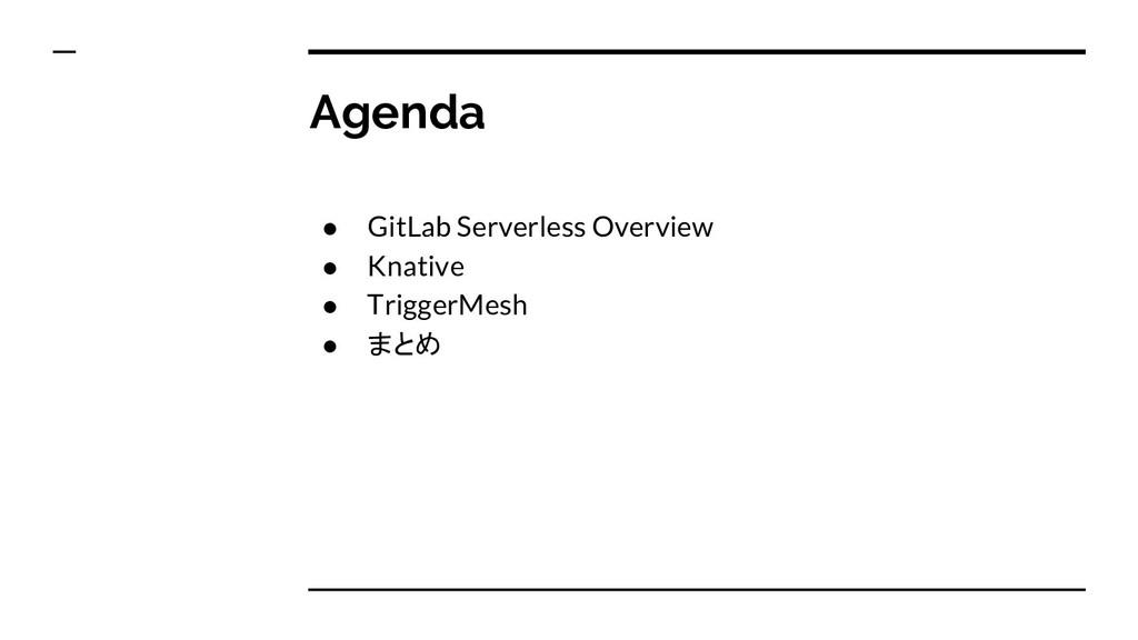 Agenda ● GitLab Serverless Overview ● Knative ●...