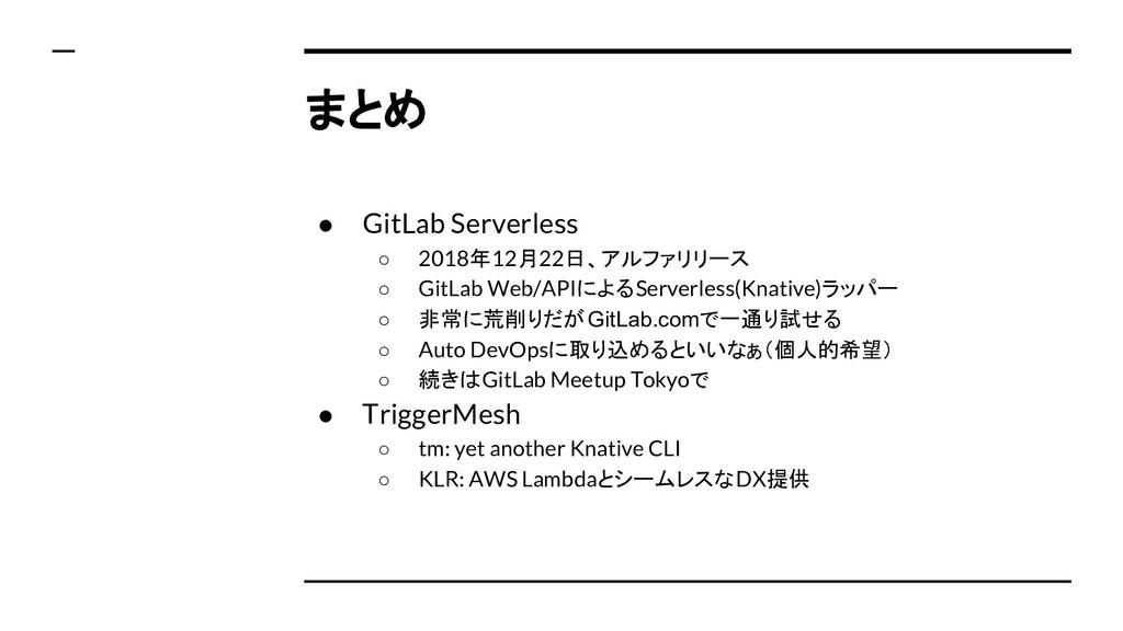 まとめ ● GitLab Serverless ○ 2018年12月22日、アルファリリース ...