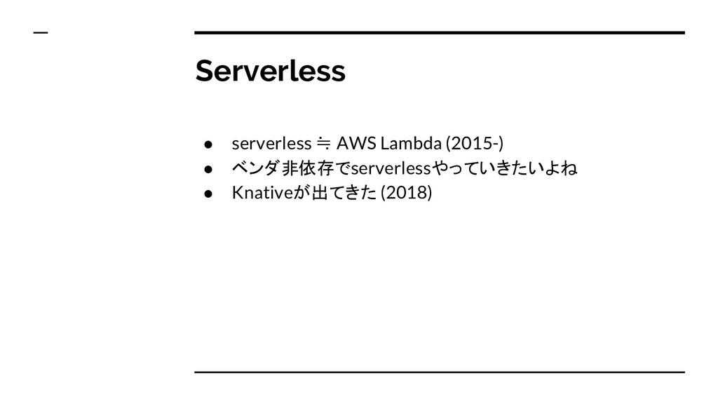 Serverless ● serverless ≒ AWS Lambda (2015-) ● ...
