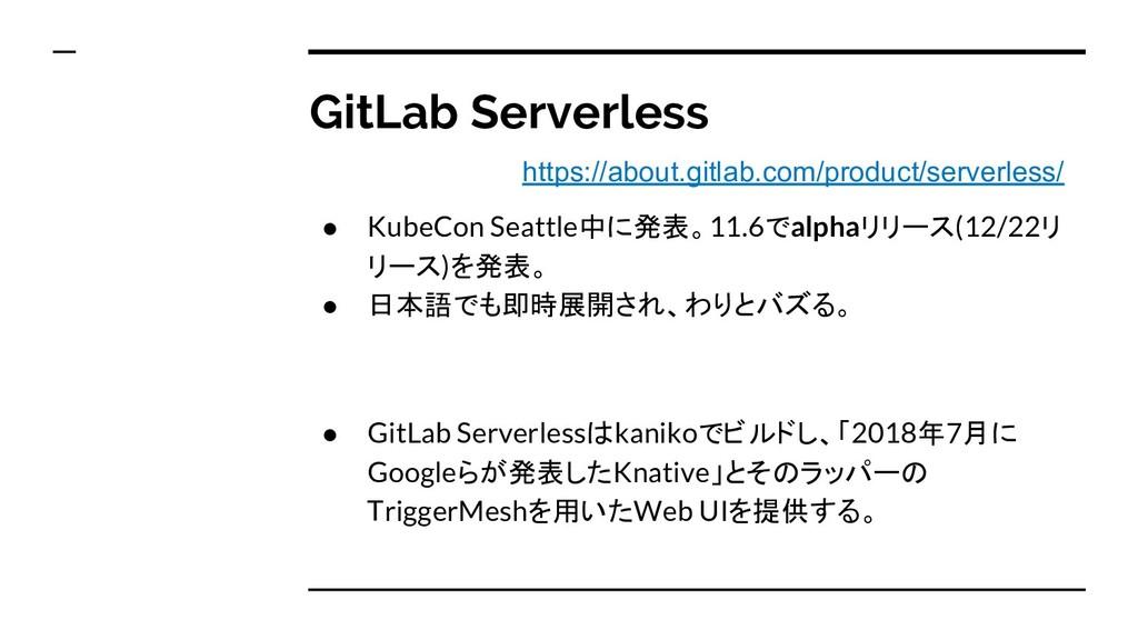 GitLab Serverless ● KubeCon Seattle中に発表。11.6でal...
