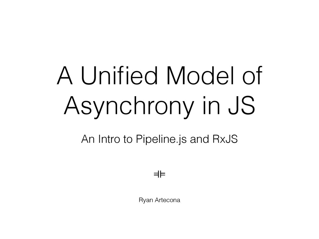 A Unified Model of Asynchrony in JS An Intro to ...