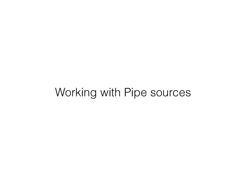 Working with Pipe sources
