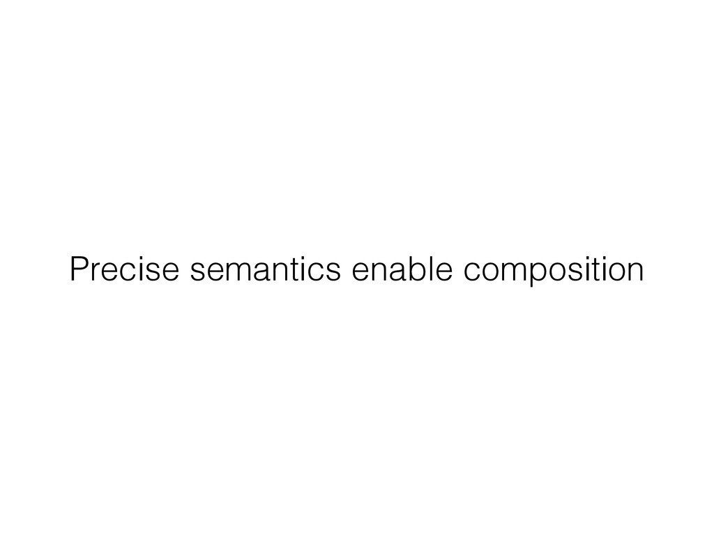 Precise semantics enable composition