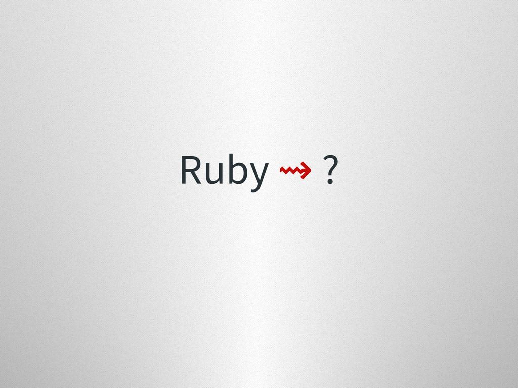 Ruby ⇝ ?