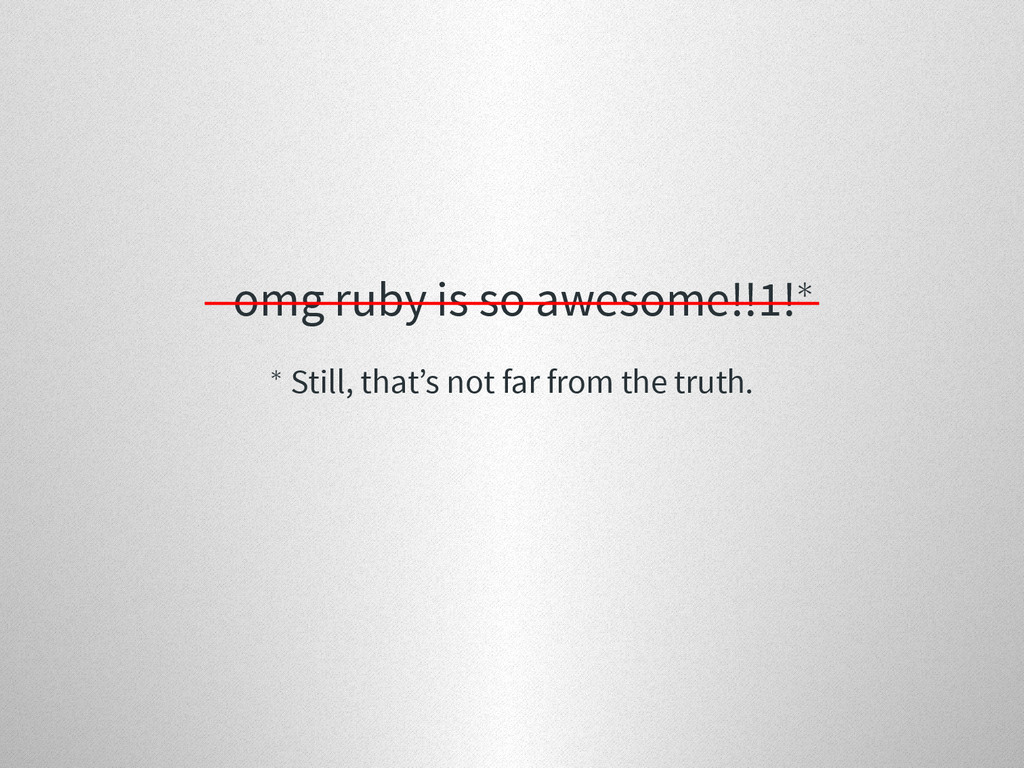 omg ruby is so awesome!!1!∗ ∗ Still, that's not...
