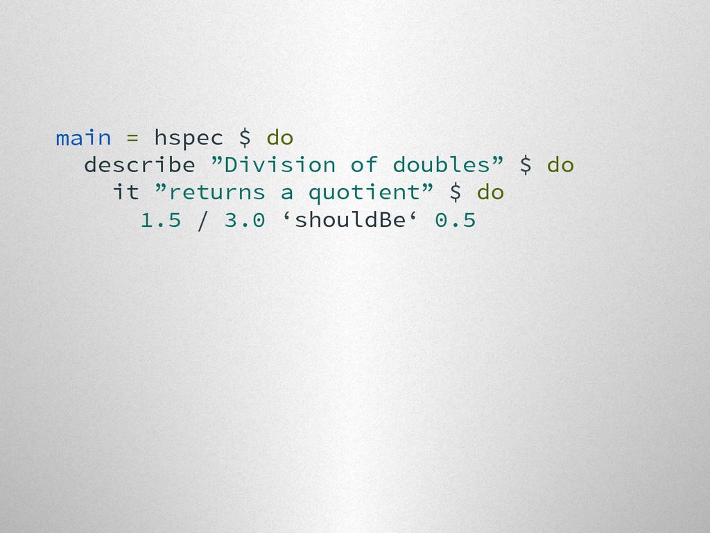 "main = hspec $ do describe ""Division of doubles..."