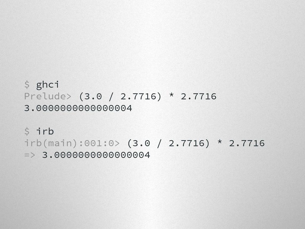 $ ghci Prelude> (3.0 / 2.7716) * 2.7716 3.00000...