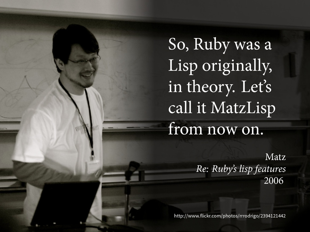 So, Ruby was a Lisp originally, in theory. Let'...