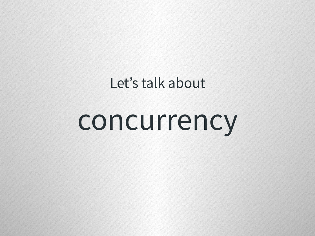 Let's talk about concurrency