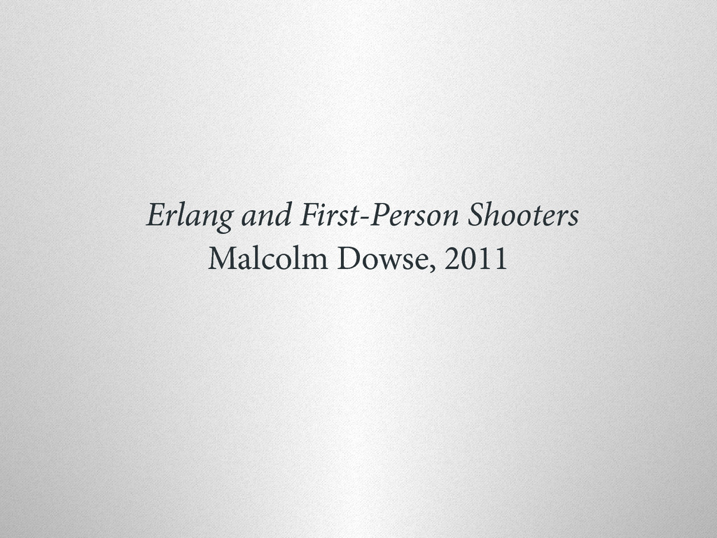 Erlang and First-Person Shooters Malcolm Dowse,...