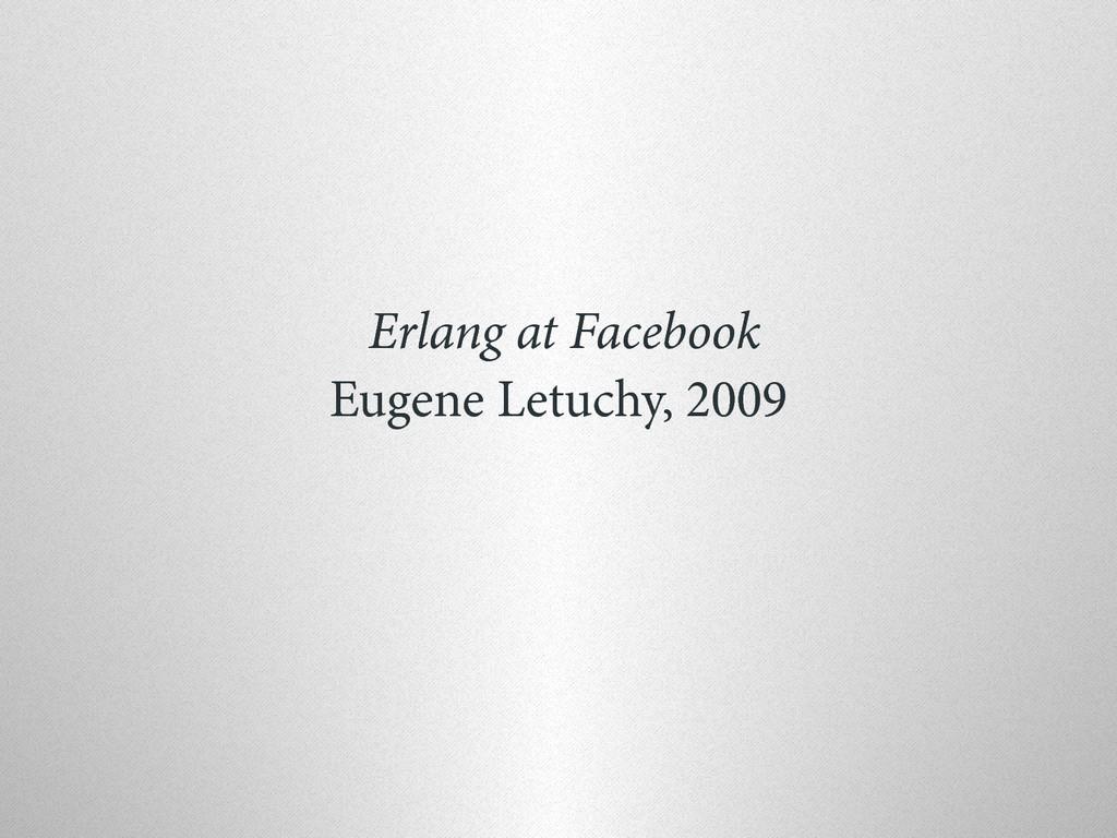 Erlang at Facebook Eugene Letuchy, 2009