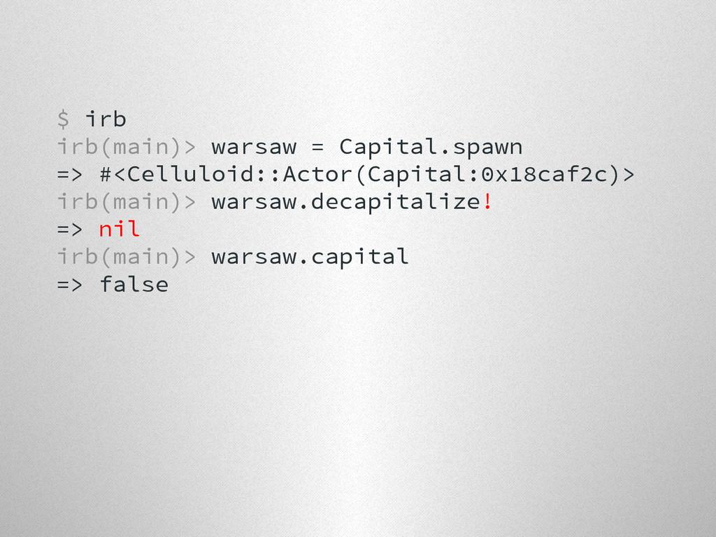 $ irb irb(main)> warsaw = Capital.spawn => #<Ce...