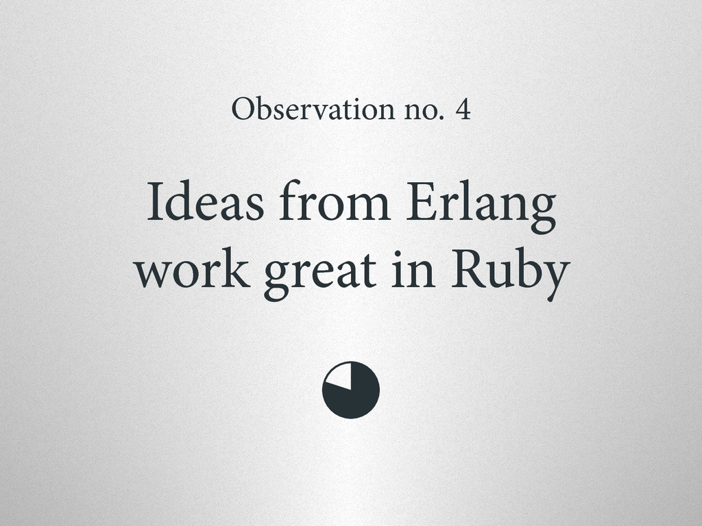Observation no. 4 Ideas from Erlang work great ...