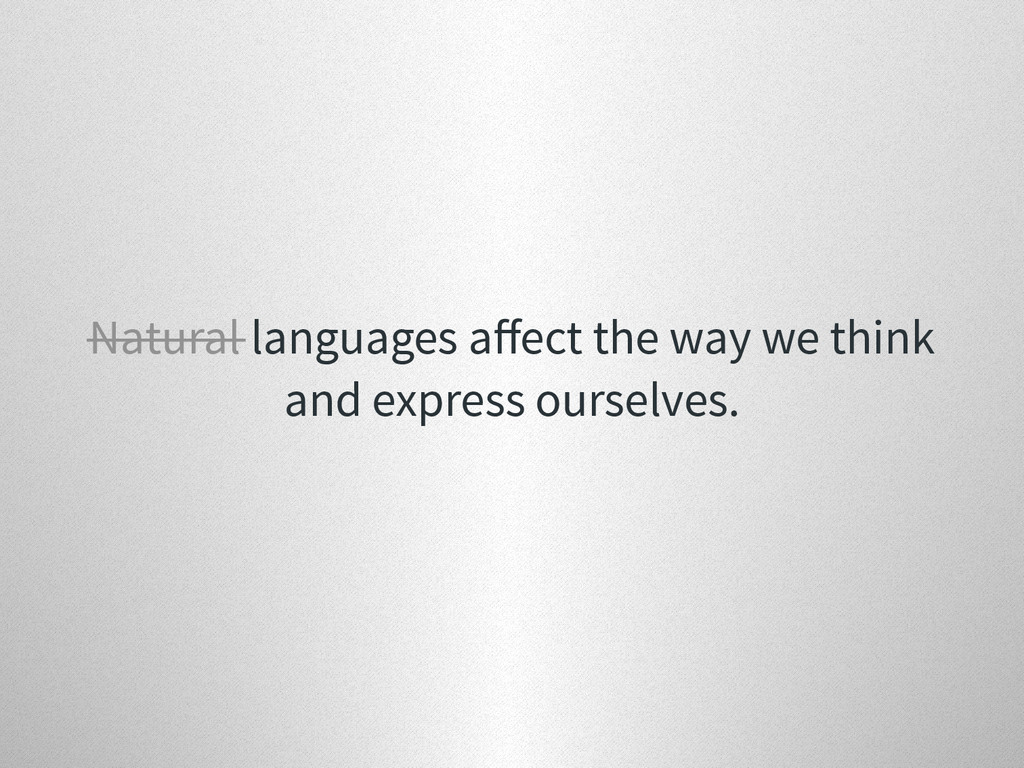 Natural languages affect the way we think and ex...