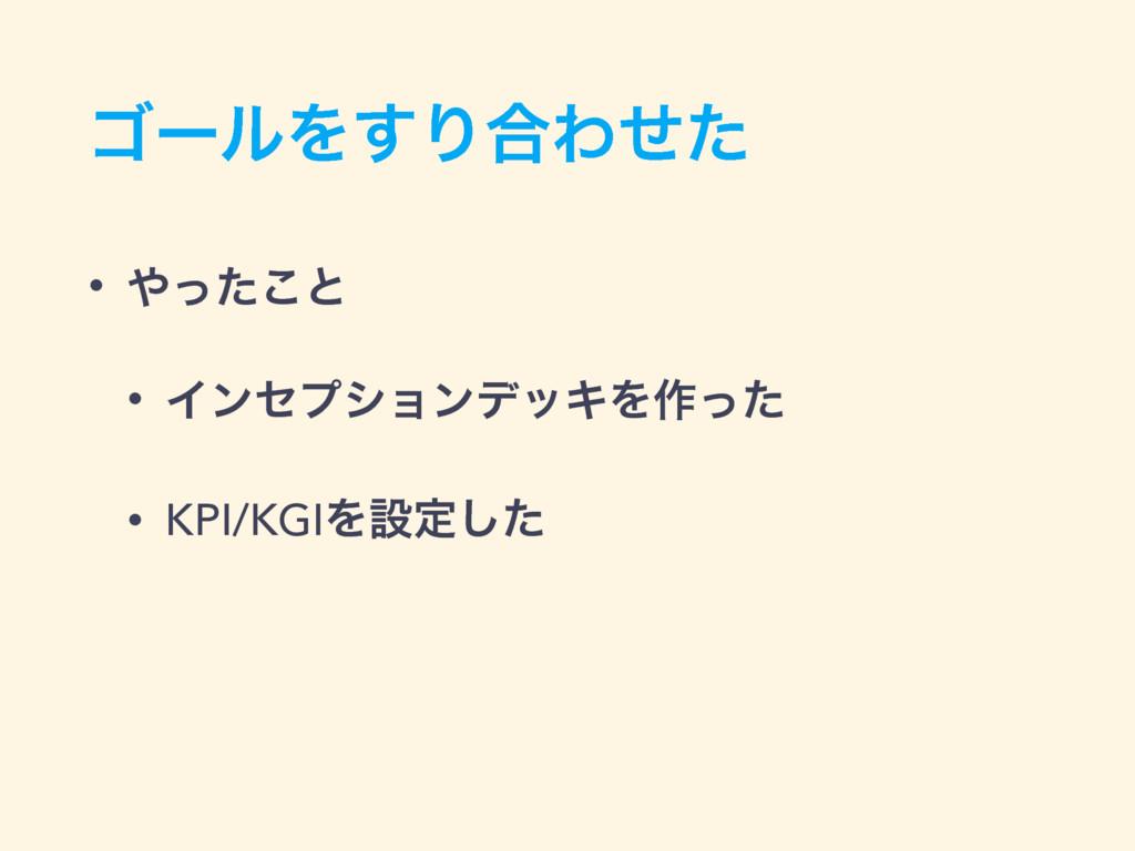 ΰʔϧΛ͢Γ߹Θͤͨ • ͬͨ͜ͱ • ΠϯηϓγϣϯσοΩΛ࡞ͬͨ • KPI/KGIΛઃ...