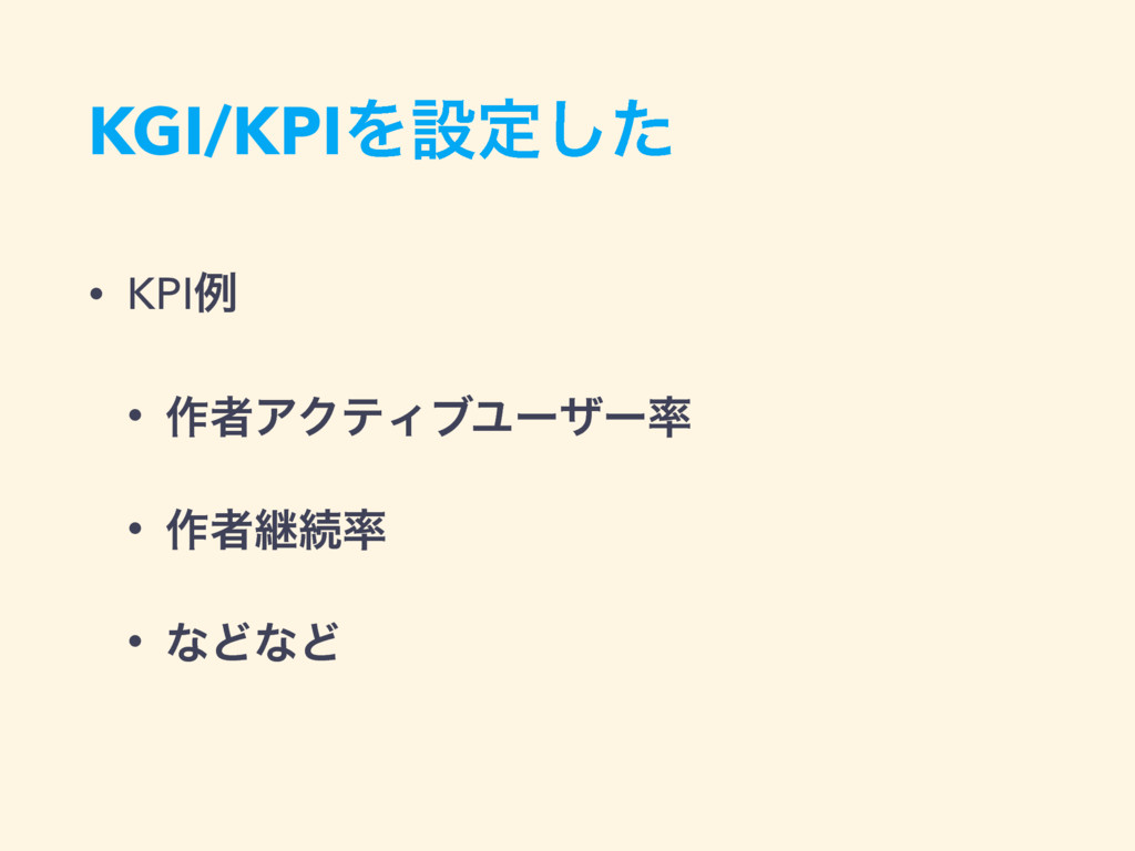 KGI/KPIΛઃఆͨ͠ • KPIྫ • ࡞ऀΞΫςΟϒϢʔβʔ • ࡞ऀܧଓ • ͳͲ...