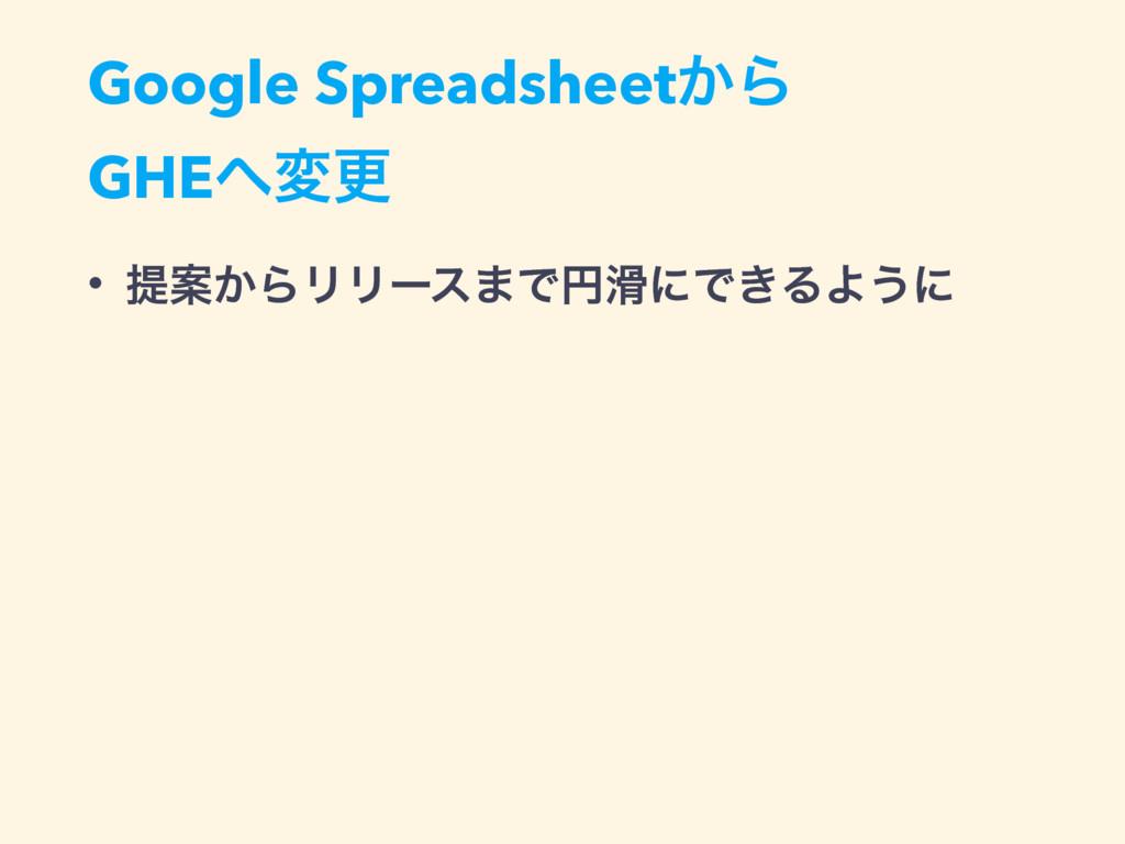 • ఏҊ͔ΒϦϦʔε·ͰԁʹͰ͖ΔΑ͏ʹ Google Spreadsheet͔Β GHE...