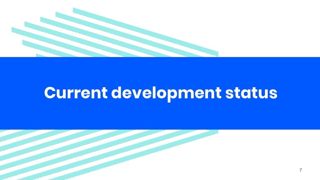 Current development status 7