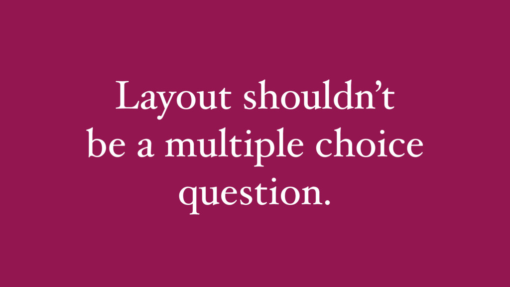 Layout shouldn't be a multiple choice question.