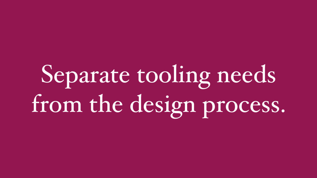 Separate tooling needs from the design process.