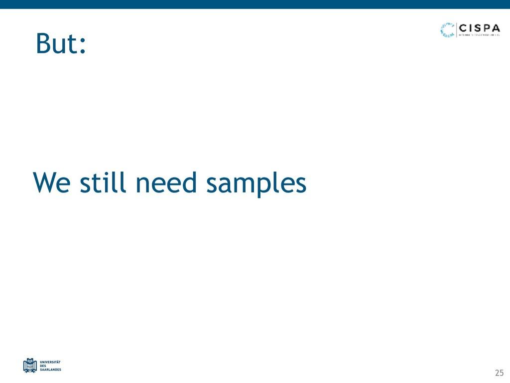 We still need samples But: 25