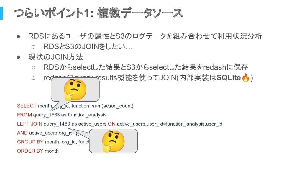 つらいポイント1: 複数データソース ● RDSにあるユーザの属性とS3のログデータを組み合わ...