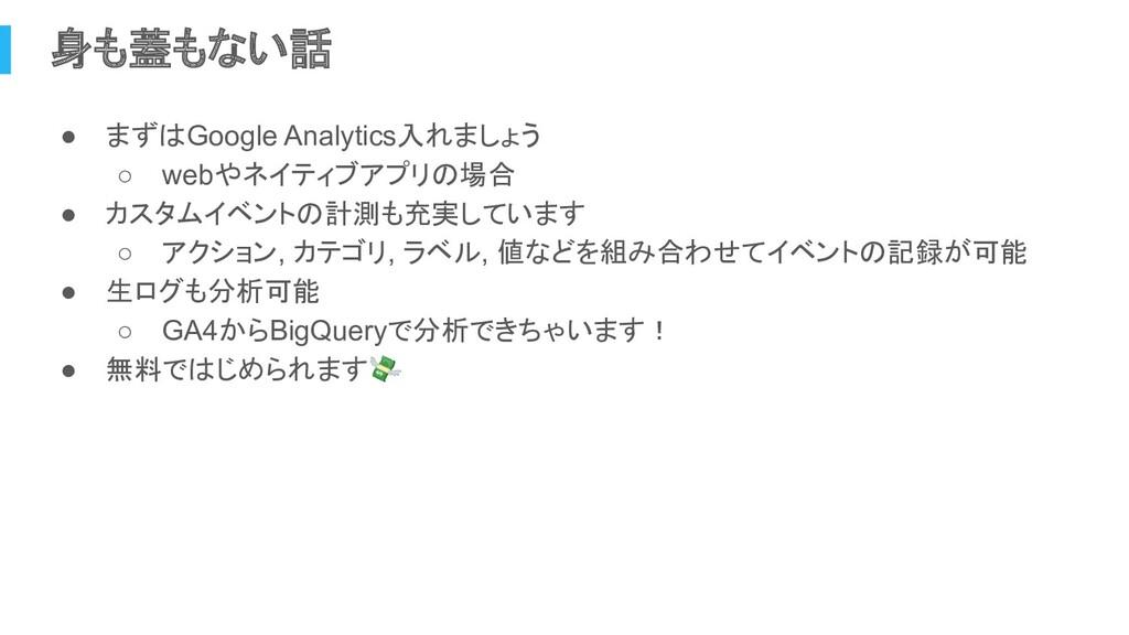身も蓋もない話 ● まずはGoogle Analytics入れましょう ○ webやネイティブ...