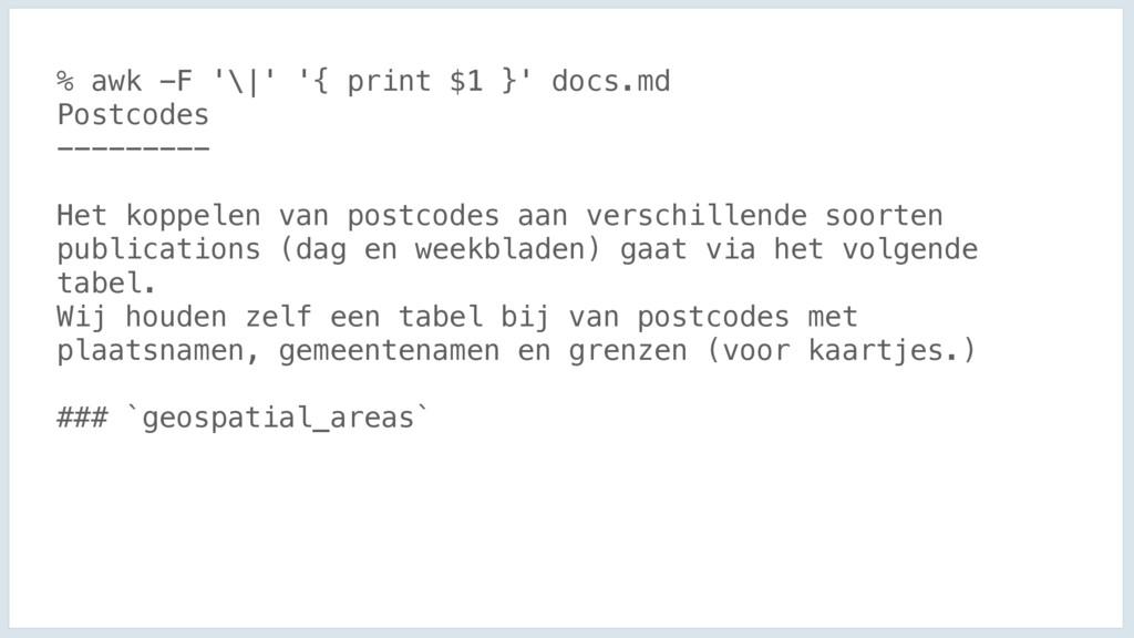 % awk -F '\|' '{ print $1 }' docs.md Postcodes ...