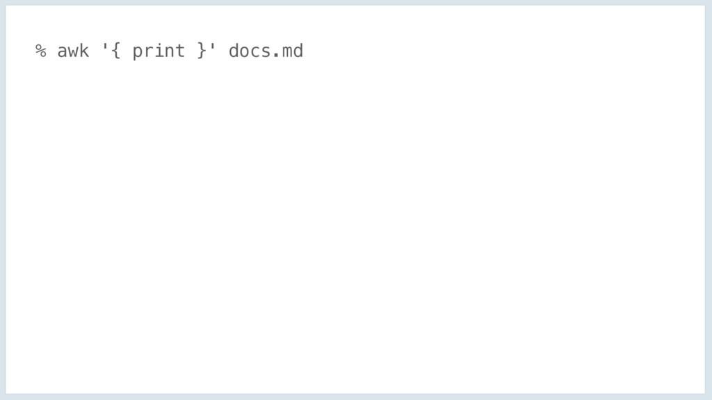 % awk '{ print }' docs.md