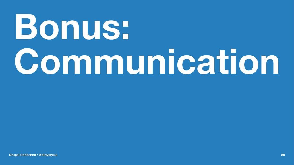 Bonus: Communication Drupal Unhitched / @dirtys...