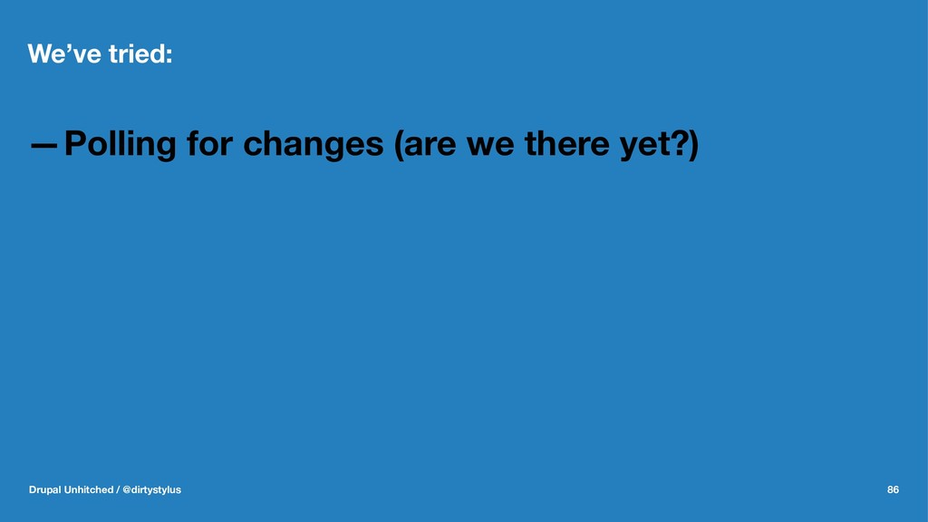 We've tried: —Polling for changes (are we there...