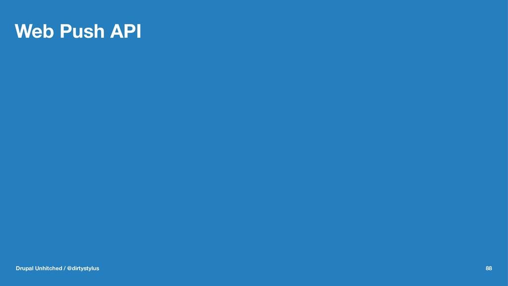 Web Push API Drupal Unhitched / @dirtystylus 88